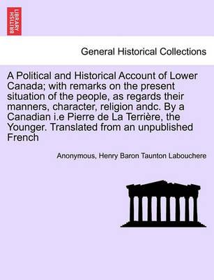 A Political and Historical Account of Lower Canada; With Remarks on the Present Situation of the People, as Regards Their Manners, Character, Religion Andc. by a Canadian I.E Pierre de La Terri Re, the Younger. Translated from an Unpublished French