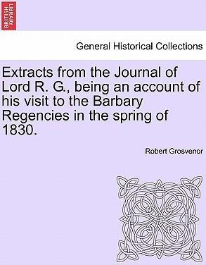 Extracts from the Journal of Lord R. G., Being an Account of His Visit to the Barbary Regencies in the Spring of 1830.