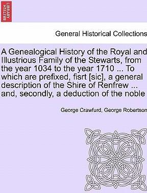 A Genealogical History of the Royal and Illustrious Family of the Stewarts, from the Year 1034 to the Year 1710 ... to Which Are Prefixed, Fisrt [Sic], a General Description of the Shire of Renfrew ... And, Secondly, a Deduction of the Noble