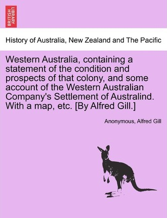 Western Australia, Containing a Statement of the Condition and Prospects of That Colony, and Some Account of the Western Australian Company's Settlement of Australind. with a Map, Etc. [By Alfred Gill.]