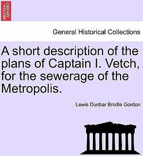 A Short Description of the Plans of Captain I. Vetch, for the Sewerage of the Metropolis.