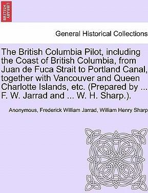 The British Columbia Pilot, Including the Coast of British Columbia, from Juan de Fuca Strait to Portland Canal, Together with Vancouver and Queen Charlotte Islands, Etc. (Prepared by ... F. W. Jarrad and ... W. H. Sharp.).
