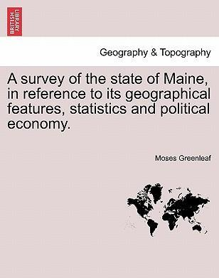 A Survey of the State of Maine, in Reference to Its Geographical Features, Statistics and Political Economy.