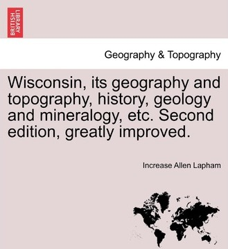 Wisconsin, Its Geography and Topography, History, Geology and Mineralogy, Etc. Second Edition, Greatly Improved.