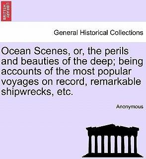 Ocean Scenes, Or, the Perils and Beauties of the Deep; Being Accounts of the Most Popular Voyages on Record, Remarkable Shipwrecks, Etc.