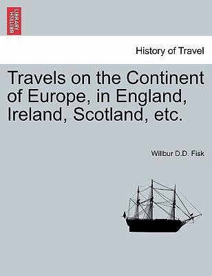Travels on the Continent of Europe, in England, Ireland, Scotland, Etc.