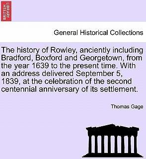 The History of Rowley, Anciently Including Bradford, Boxford and Georgetown, from the Year 1639 to the Present Time. with an Address Delivered September 5, 1839, at the Celebration of the Second Centennial Anniversary of Its Settlement.