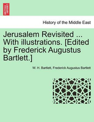 Jerusalem Revisited ... with Illustrations. [Edited by Frederick Augustus Bartlett.]