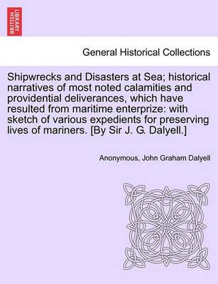Shipwrecks and Disasters at Sea; Historical Narratives of Most Noted Calamities and Providential Deliverances, Which Have Resulted from Maritime Lives of Mariners, Volume II