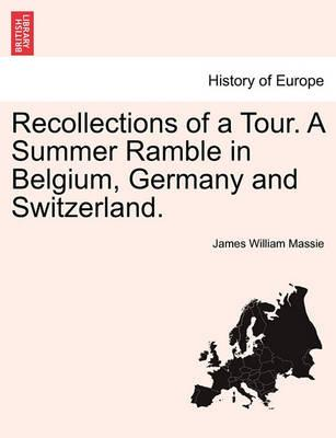 Recollections of a Tour. a Summer Ramble in Belgium, Germany and Switzerland.