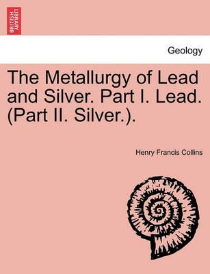 The Metallurgy of Lead and Silver. Part I. Lead. (Part II. Silver.).
