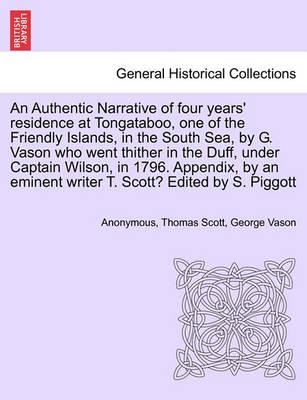 An Authentic Narrative of Four Years' Residence at Tongataboo, One of the Friendly Islands, in the South Sea, by G. Vason Who Went Thither in the Duff, Under Captain Wilson, in 1796. Appendix, by an Eminent Writer T. Scott? Edited by S. Piggott