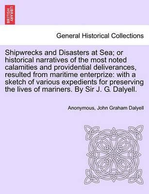 Shipwrecks and Disasters at Sea; Or Historical Narratives of the Most Noted Calamities and Providential Deliverances, Resulted from Maritime the Lives of Mariners, Volume III
