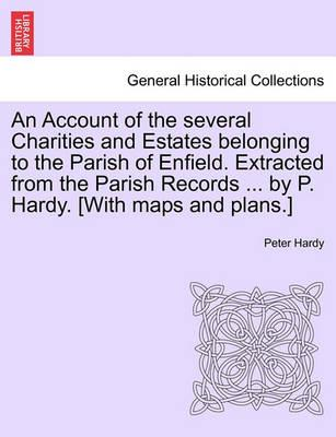 An Account of the Several Charities and Estates Belonging to the Parish of Enfield. Extracted from the Parish Records ... by P. Hardy. [With Maps and Plans.]