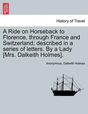 A Ride on Horseback to Florence, Through France and Switzerland; Described in a Series of Letters. by a Lady [Mrs. Dalkeith Holmes].