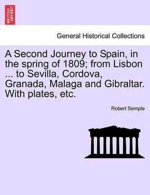 A Second Journey to Spain, in the Spring of 1809; From Lisbon ... to Sevilla, Cordova, Granada, Malaga and Gibraltar. with Plates, Etc. the Second Edition