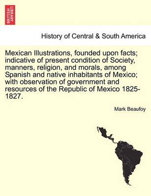 Mexican Illustrations, Founded Upon Facts; Indicative of Present Condition of Society, Manners, Religion, and Morals, Among Spanish and Native Inhabitants of Mexico; With Observation of Government and Resources of the Republic of Mexico 1825-1827.