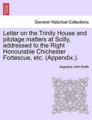Letter on the Trinity House and Pilotage Matters at Scilly, Addressed to the Right Honourable Chichester Fortescue, Etc. (Appendix.).