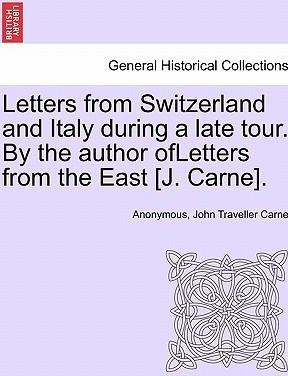 Letters from Switzerland and Italy During a Late Tour. by the Author Ofletters from the East [J. Carne].