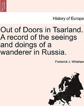 Out of Doors in Tsarland. a Record of the Seeings and Doings of a Wanderer in Russia.