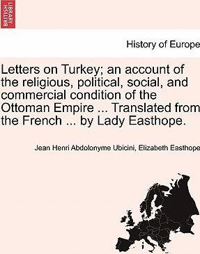 Letters on Turkey; An Account of the Religious, Political, Social, and Commercial Condition of the Ottoman Empire ... Translated from the French ... by Lady Easthope.