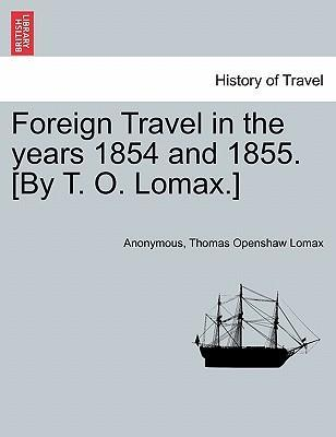 Foreign Travel in the Years 1854 and 1855. [By T. O. Lomax.]