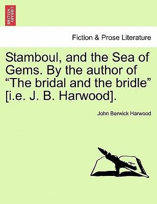 "Stamboul, and the Sea of Gems. by the Author of ""The Bridal and the Bridle"" [I.E. J. B. Harwood]."