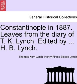 Constantinople in 1887. Leaves from the Diary of T. K. Lynch. Edited by ... H. B. Lynch.