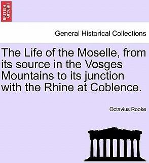 The Life of the Moselle, from Its Source in the Vosges Mountains to Its Junction with the Rhine at Coblence.