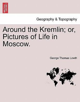 Around the Kremlin; Or, Pictures of Life in Moscow.