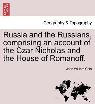 Russia and the Russians, Comprising an Account of the Czar Nicholas and the House of Romanoff.