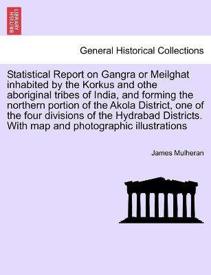 Statistical Report on Gangra or Meilghat Inhabited by the Korkus and Othe Aboriginal Tribes of India, and Forming the Northern Portion of the Akola District, One of the Four Divisions of the Hydrabad Districts. with Map and Photographic Illustrations