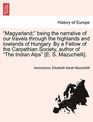 """Magyarland;"" Being the Narrative of Our Travels Through the Highlands and Lowlands of Hungary. by a Fellow of the Carpathian Society, Author of ""The Indian Alps"" [E. S. Mazuchelli]."