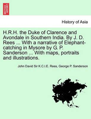 H.R.H. the Duke of Clarence and Avondale in Southern India. by J. D. Rees ... with a Narrative of Elephant-Catching in Mysore by G. P. Sanderson ... with Maps, Portraits and Illustrations.