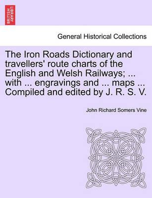 The Iron Roads Dictionary and Travellers' Route Charts of the English and Welsh Railways; ... with ... Engravings and ... Maps ... Compiled and Edited by J. R. S. V.