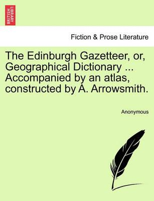 The Edinburgh Gazetteer, Or, Geographical Dictionary ... Accompanied by an Atlas, Constructed by A. Arrowsmith.