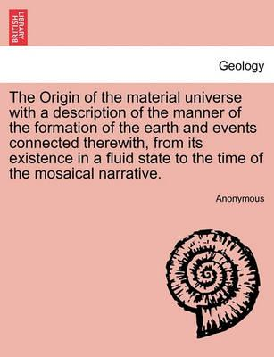 The Origin of the Material Universe with a Description of the Manner of the Formation of the Earth and Events Connected Therewith, from Its Existence in a Fluid State to the Time of the Mosaical Narrative.