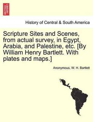Scripture Sites and Scenes, from Actual Survey, in Egypt, Arabia, and Palestine, Etc. [By William Henry Bartlett. with Plates and Maps.]