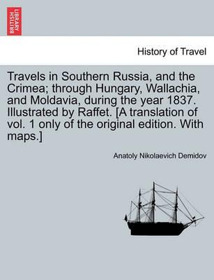 Travels in Southern Russia, and the Crimea; Through Hungary, Wallachia, and Moldavia, During the Year 1837. Illustrated by Raffet. [A Translation of Vol. 1 Only of the Original Edition. with Maps.]