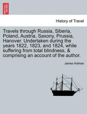 Travels Through Russia, Siberia, Poland, Austria, Saxony, Prussia, Hanover. Undertaken During the Years 1822, 1823, and 1824, While Suffering from Total Blindness, & Comprising an Account of the Author.