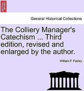 The Colliery Manager's Catechism ... Third Edition, Revised and Enlarged by the Author.