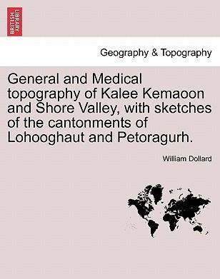 General and Medical Topography of Kalee Kemaoon and Shore Valley, with Sketches of the Cantonments of Lohooghaut and Petoragurh.