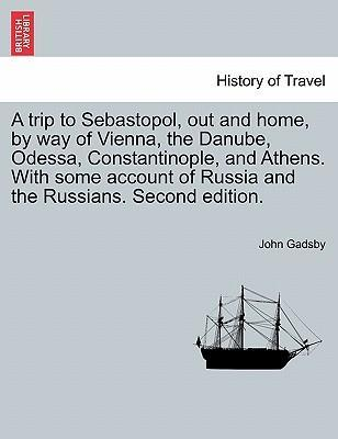 A Trip to Sebastopol, Out and Home, by Way of Vienna, the Danube, Odessa, Constantinople, and Athens. with Some Account of Russia and the Russians. Second Edition.