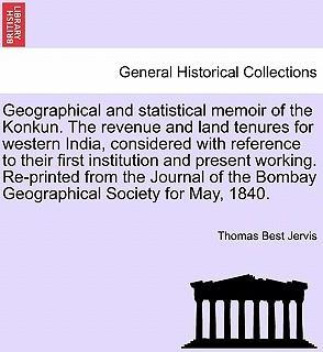 Geographical and Statistical Memoir of the Konkun. the Revenue and Land Tenures for Western India, Considered with Reference to Their First Institution and Present Working. Re-Printed from the Journal of the Bombay Geographical Society for May, 1840.