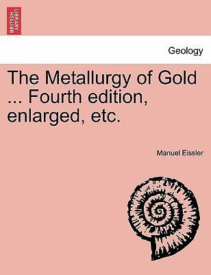 The Metallurgy of Gold ... Fourth Edition, Enlarged, Etc.