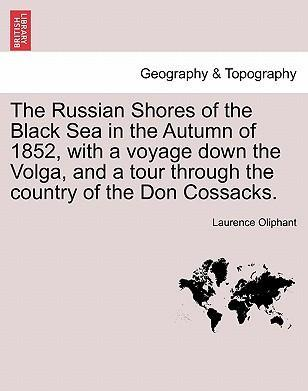 The Russian Shores of the Black Sea in the Autumn of 1852, with a Voyage Down the Volga, and a Tour Through the Country of the Don Cossacks. Second Edition, Revised and Enlarged.