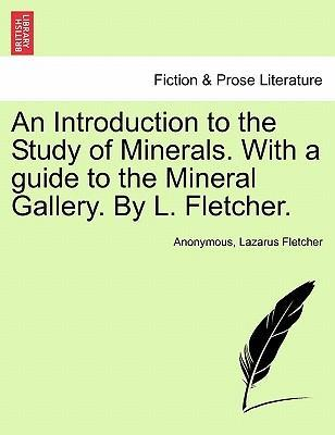An Introduction to the Study of Minerals. with a Guide to the Mineral Gallery. by L. Fletcher.