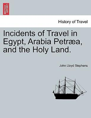 Incidents of Travel in Egypt, Arabia Petraea, and the Holy Land.