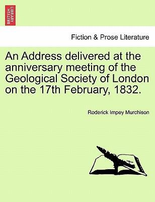 An Address Delivered at the Anniversary Meeting of the Geological Society of London on the 17th February, 1832.