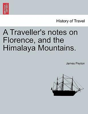 A Traveller's Notes on Florence, and the Himalaya Mountains.
